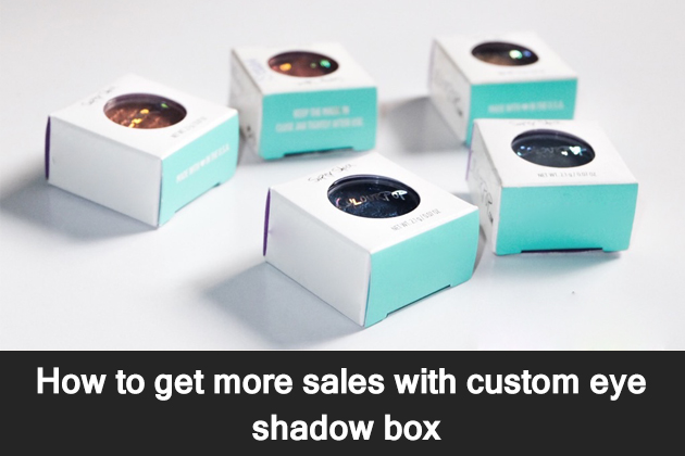 How to Get More Sales with Custom Eye Shadow Box?